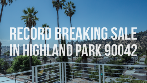 Record Breaking Sale in Highland Park 90042 Highland Park Real Estate Agent Highland Park Realtor Best Real Estate Agent in Highland Park